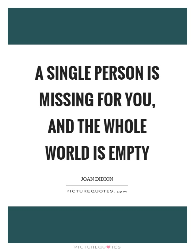 A single person is missing for you, and the whole world is empty Picture Quote #1