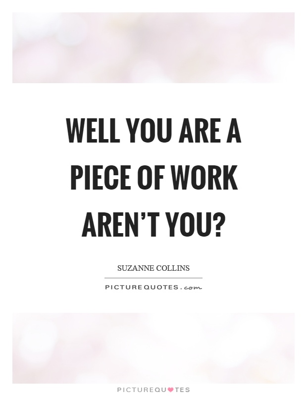 Well you are a piece of work aren't you? Picture Quote #1