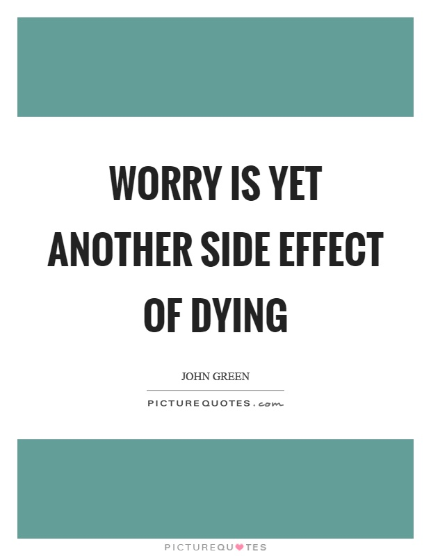 Worry is yet another side effect of dying Picture Quote #1