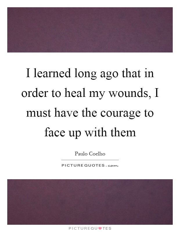 I learned long ago that in order to heal my wounds, I must have the courage to face up with them Picture Quote #1