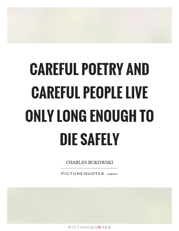 Careful poetry and careful people live only long enough to die safely Picture Quote #1