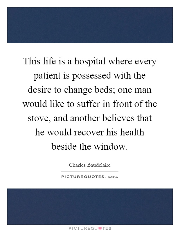 This life is a hospital where every patient is possessed with the desire to change beds; one man would like to suffer in front of the stove, and another believes that he would recover his health beside the window Picture Quote #1