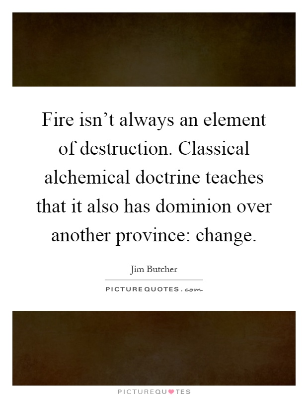 Fire isn't always an element of destruction. Classical alchemical doctrine teaches that it also has dominion over another province: change Picture Quote #1