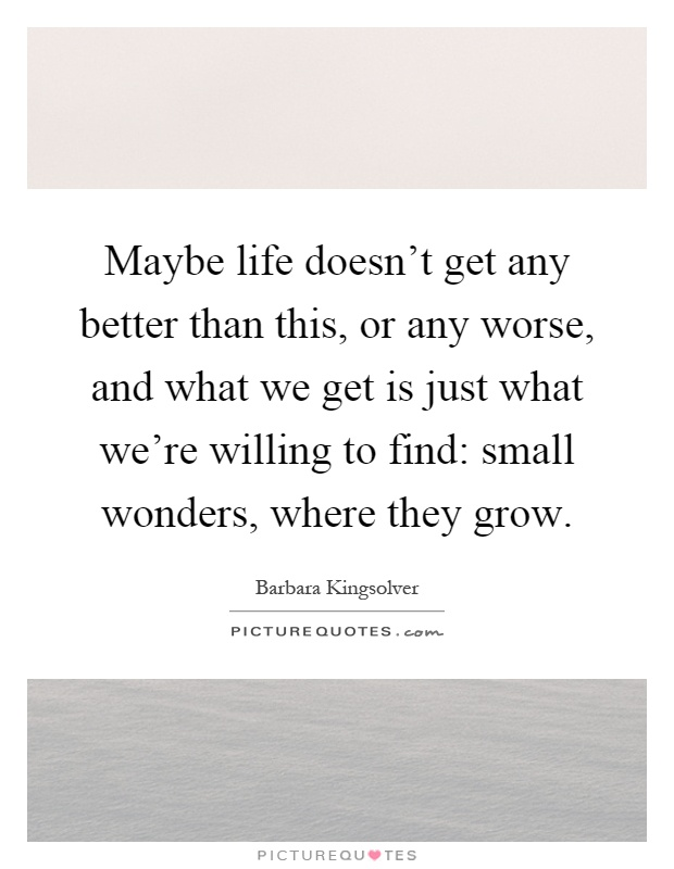 Maybe life doesn't get any better than this, or any worse, and what we get is just what we're willing to find: small wonders, where they grow Picture Quote #1