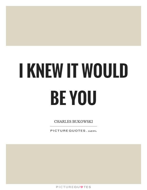 I knew it would be you Picture Quote #1