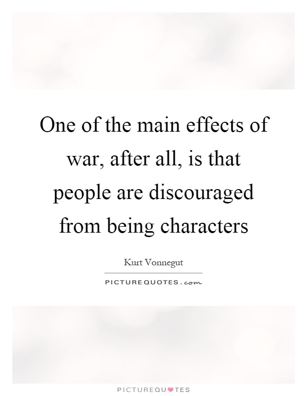 One of the main effects of war, after all, is that people are discouraged from being characters Picture Quote #1
