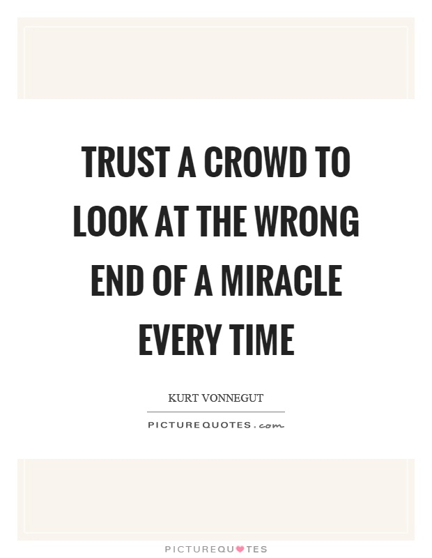 Trust a crowd to look at the wrong end of a miracle every time Picture Quote #1
