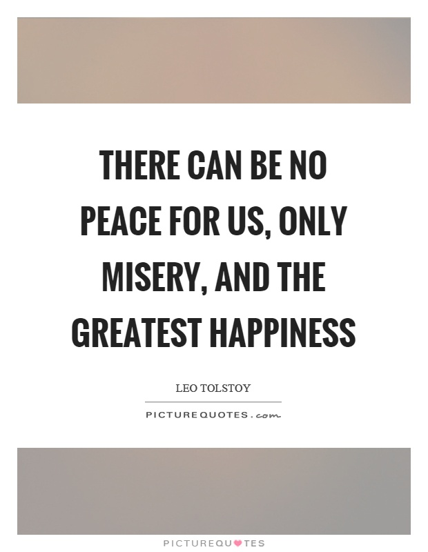 There can be no peace for us, only misery, and the greatest happiness Picture Quote #1