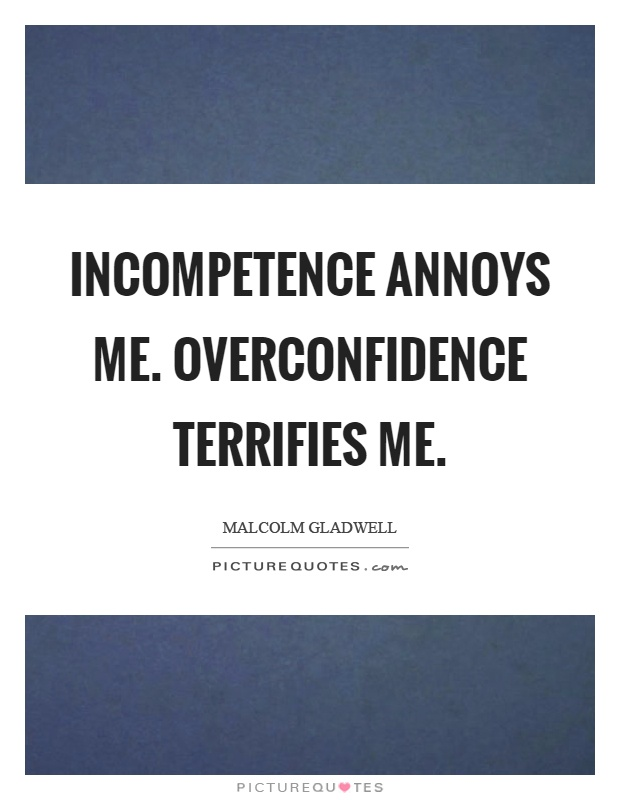 Incompetence Annoys Me Overconfidence Terrifies Me. Smile Dog Quotes. Friendship Quotes From Disney Movies. Inspirational Quotes Eyes. Birthday Quotes Someone Very Special. Positive Quotes Healthy Lifestyle. Tattoo Quotes Down Spine. Tattoo Quotes For Men. Quotes About Love For A Sister Quotes