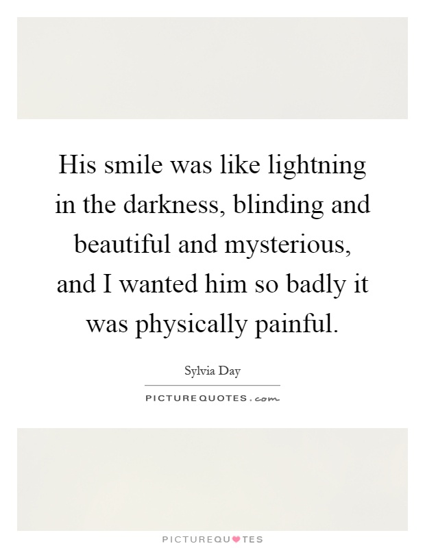 His smile was like lightning in the darkness, blinding and beautiful and mysterious, and I wanted him so badly it was physically painful Picture Quote #1