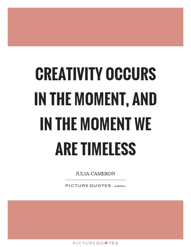 Creativity occurs in the moment, and in the moment we are timeless Picture Quote #1