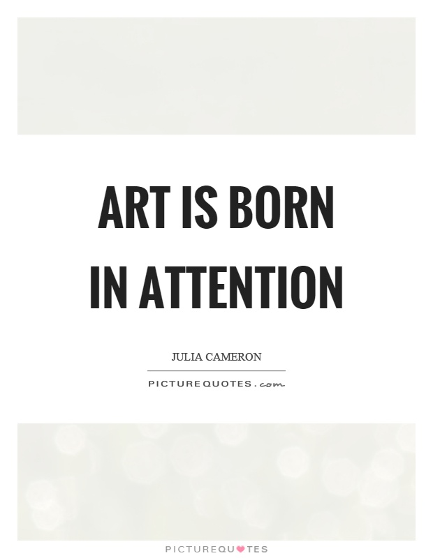 Art is born in attention Picture Quote #1