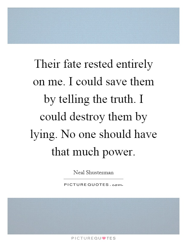 Their fate rested entirely on me. I could save them by telling the truth. I could destroy them by lying. No one should have that much power Picture Quote #1