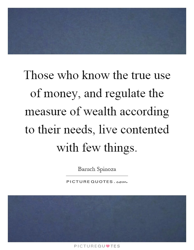 Those who know the true use of money, and regulate the measure of wealth according to their needs, live contented with few things Picture Quote #1