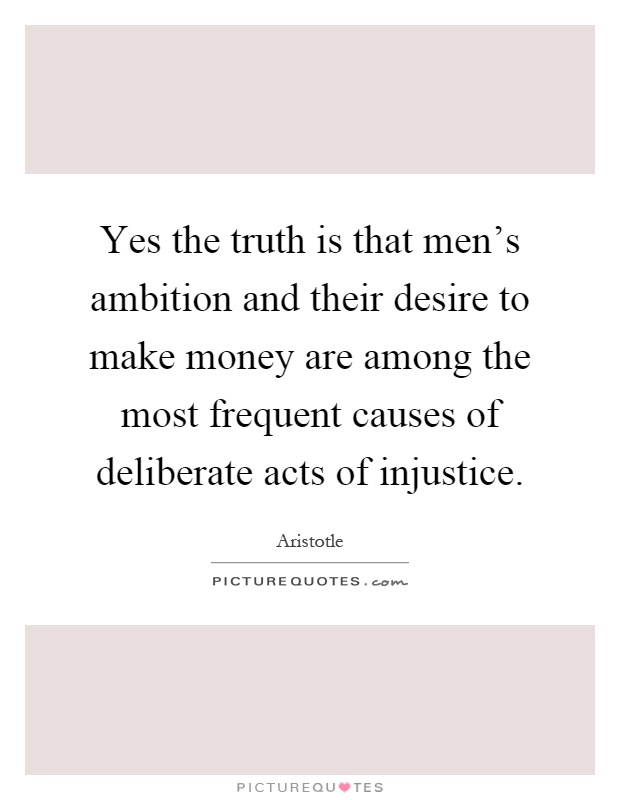 Yes the truth is that men's ambition and their desire to make money are among the most frequent causes of deliberate acts of injustice Picture Quote #1