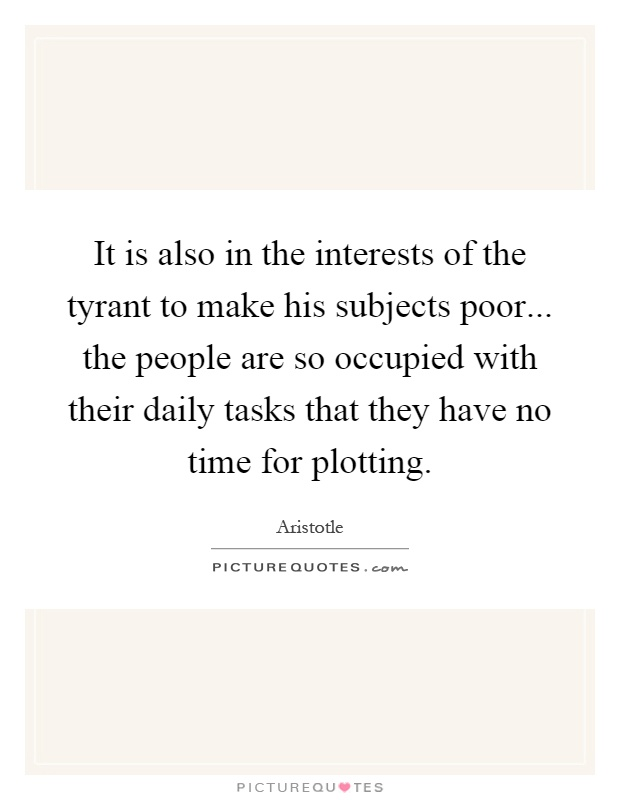 It is also in the interests of the tyrant to make his subjects poor... the people are so occupied with their daily tasks that they have no time for plotting Picture Quote #1