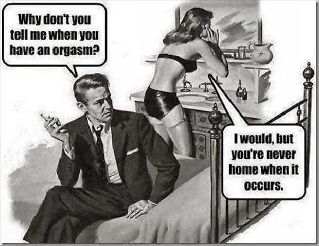 Why don't you tell me when you have an orgasm. I would, but you're never home when it occurs Picture Quote #1
