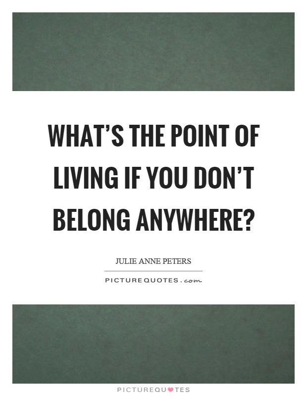 What's the point of living if you don't belong anywhere? Picture Quote #1