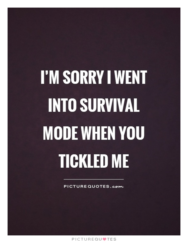 I'm sorry I went into survival mode when you tickled me Picture Quote #1