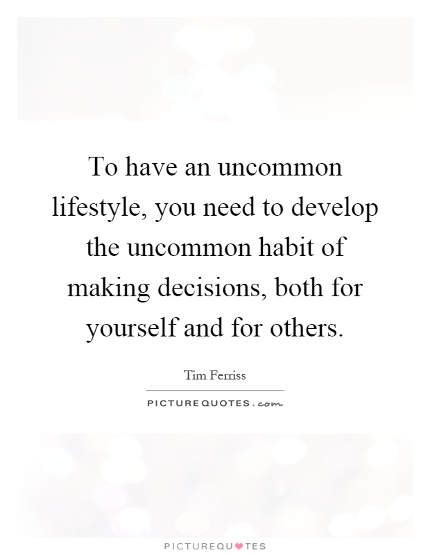 To have an uncommon lifestyle, you need to develop the uncommon habit of making decisions, both for yourself and for others Picture Quote #1