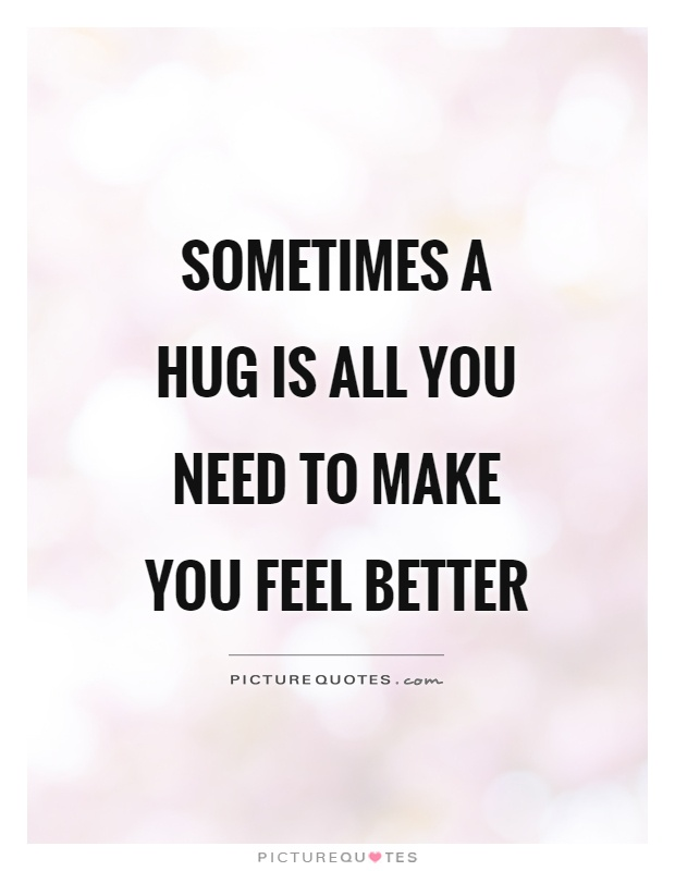 Sometimes a hug is all you need to make you feel better Picture Quote #1