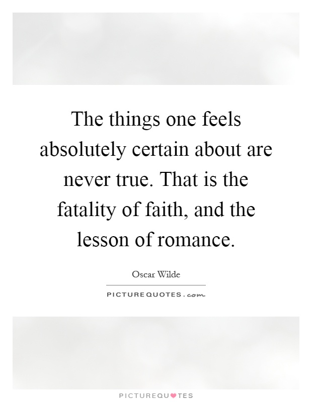 The things one feels absolutely certain about are never true. That is the fatality of faith, and the lesson of romance Picture Quote #1
