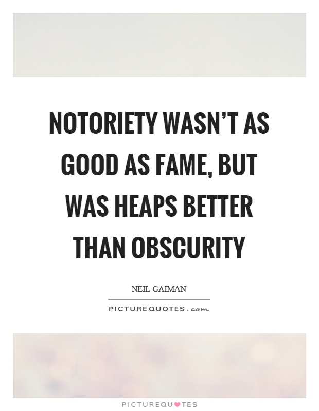 Notoriety wasn't as good as fame, but was heaps better than obscurity Picture Quote #1