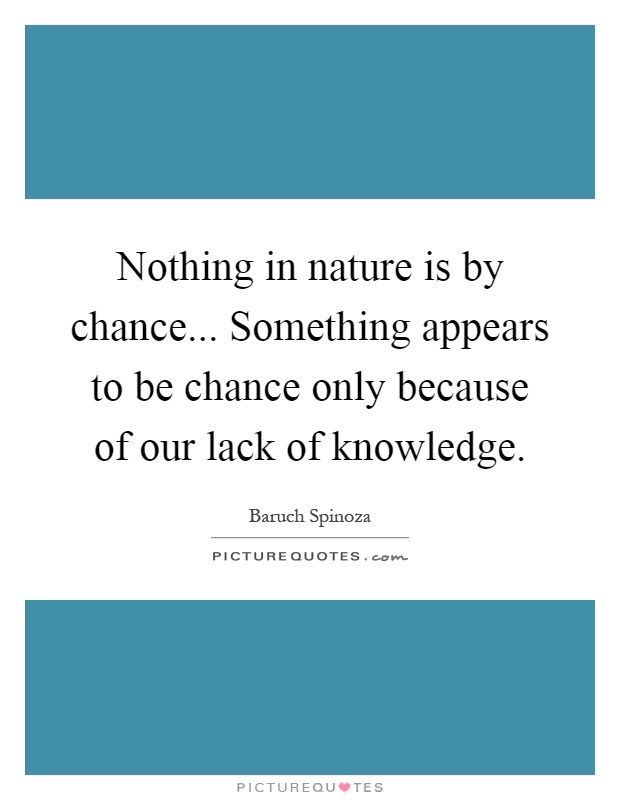 Nothing in nature is by chance... Something appears to be chance only because of our lack of knowledge Picture Quote #1