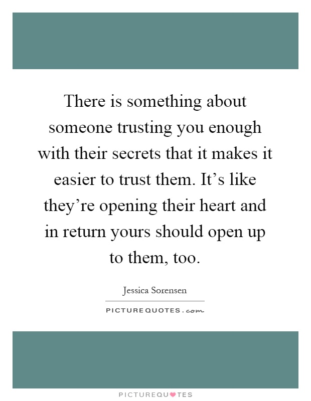 There is something about someone trusting you enough with their secrets that it makes it easier to trust them. It's like they're opening their heart and in return yours should open up to them, too Picture Quote #1