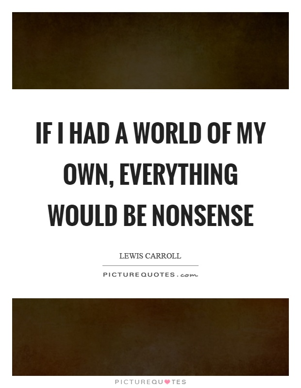 If I had a world of my own, everything would be nonsense Picture Quote #1