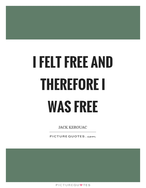 I felt free and therefore I was free Picture Quote #1