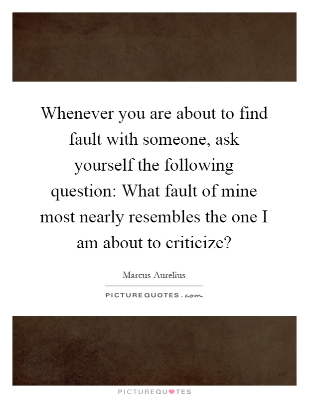Whenever you are about to find fault with someone, ask yourself the following question: What fault of mine most nearly resembles the one I am about to criticize? Picture Quote #1