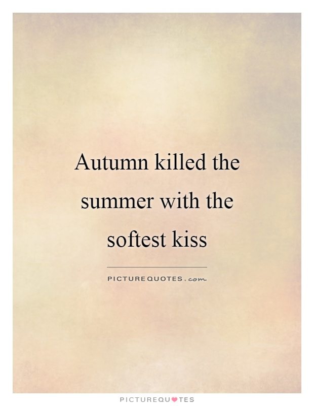 Autumn killed the summer with the softest kiss Picture Quote #1