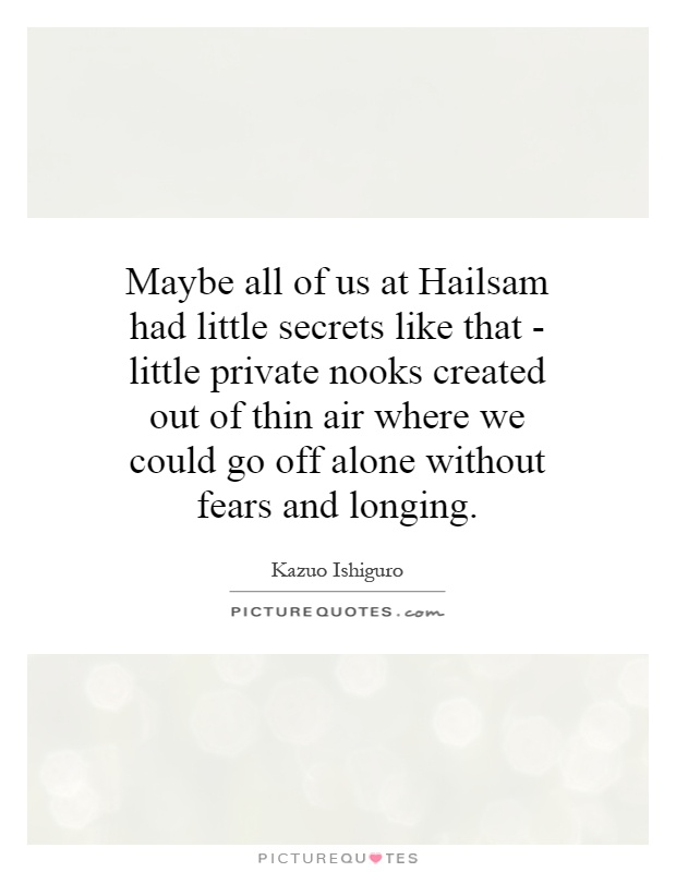 Maybe all of us at Hailsam had little secrets like that - little private nooks created out of thin air where we could go off alone without fears and longing Picture Quote #1