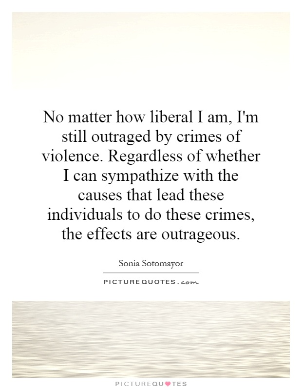 No matter how liberal I am, I'm still outraged by crimes of violence. Regardless of whether I can sympathize with the causes that lead these individuals to do these crimes, the effects are outrageous Picture Quote #1