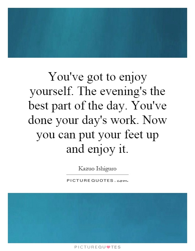 You've got to enjoy yourself. The evening's the best part of the day. You've done your day's work. Now you can put your feet up and enjoy it Picture Quote #1