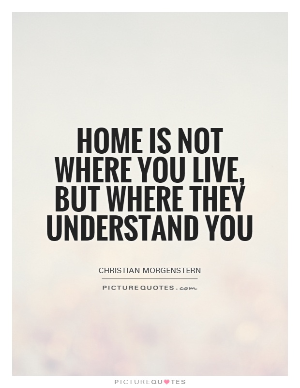Home is not where you live, but where they understand you Picture Quote #1