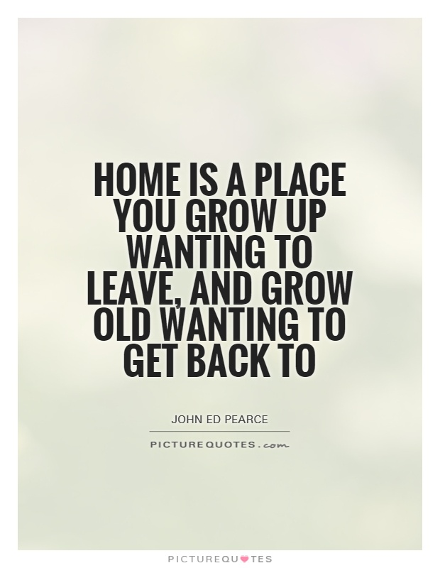 Home is a place you grow up wanting to leave, and grow old wanting to get back to Picture Quote #1