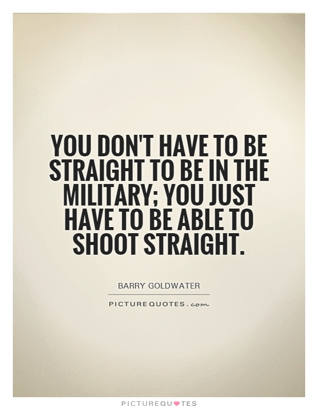 You don't have to be straight to be in the military; you just have to be able to shoot straight Picture Quote #1