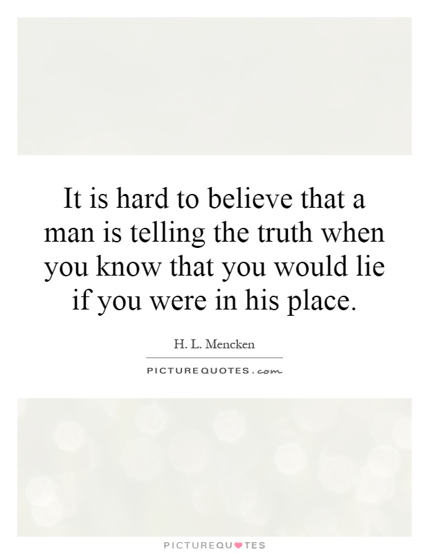 It is hard to believe that a man is telling the truth when you know that you would lie if you were in his place Picture Quote #1