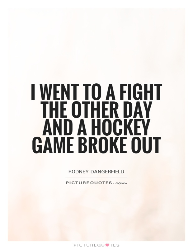 I went to a fight the other day and a hockey game broke out Picture Quote #1