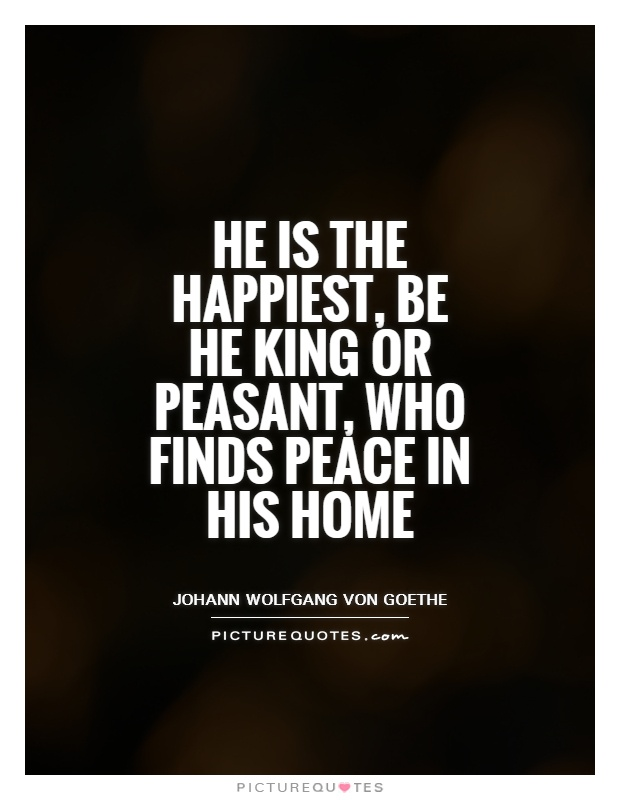 He is the happiest, be he king or peasant, who finds peace in his home Picture Quote #1