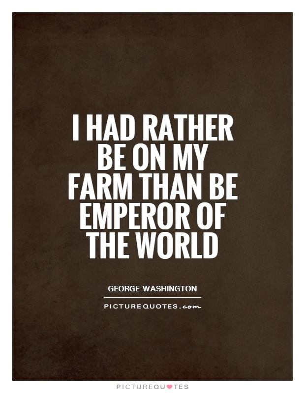 Farm Quotes Mesmerizing I Had Rather Be On My Farm Than Be Emperor Of The World  Picture