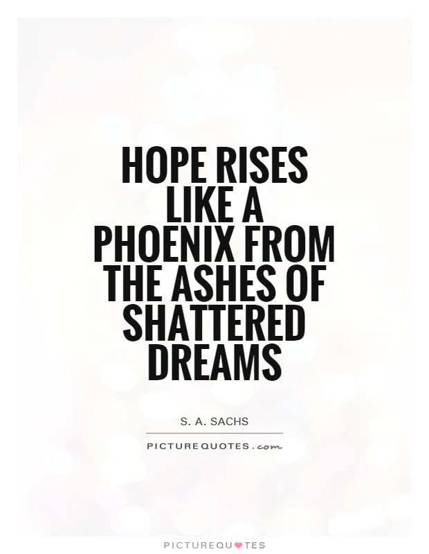 Hope rises like a phoenix from the ashes of shattered dreams Picture Quote #1