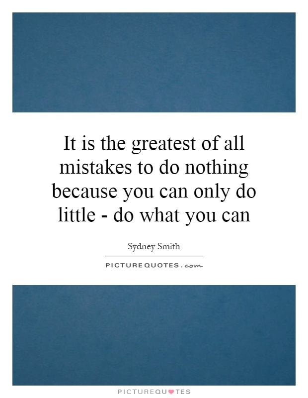 It is the greatest of all mistakes to do nothing because you can only do little - do what you can Picture Quote #1