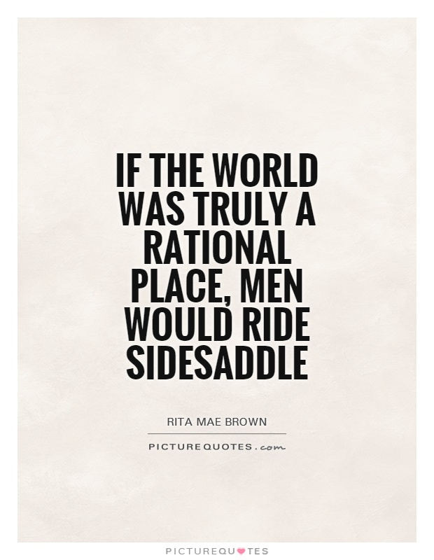 If the world was truly a rational place, men would ride sidesaddle Picture Quote #1