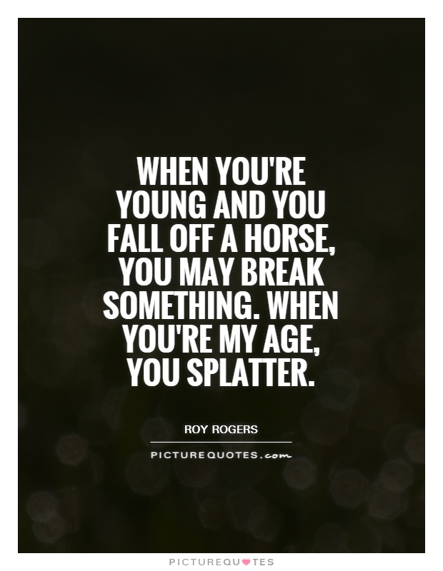 When you're young and you fall off a horse, you may break something. When you're my age, you splatter Picture Quote #1