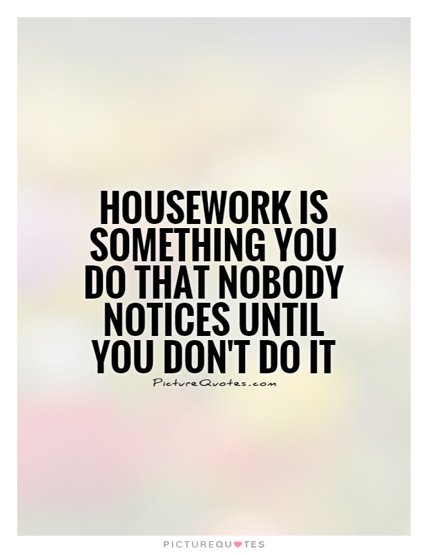 Housekeeping Quotes Housework Is Something You Do That Nobody Notices Until You