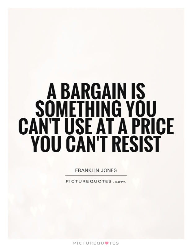 A bargain is something you can't use at a price you can't resist Picture Quote #1