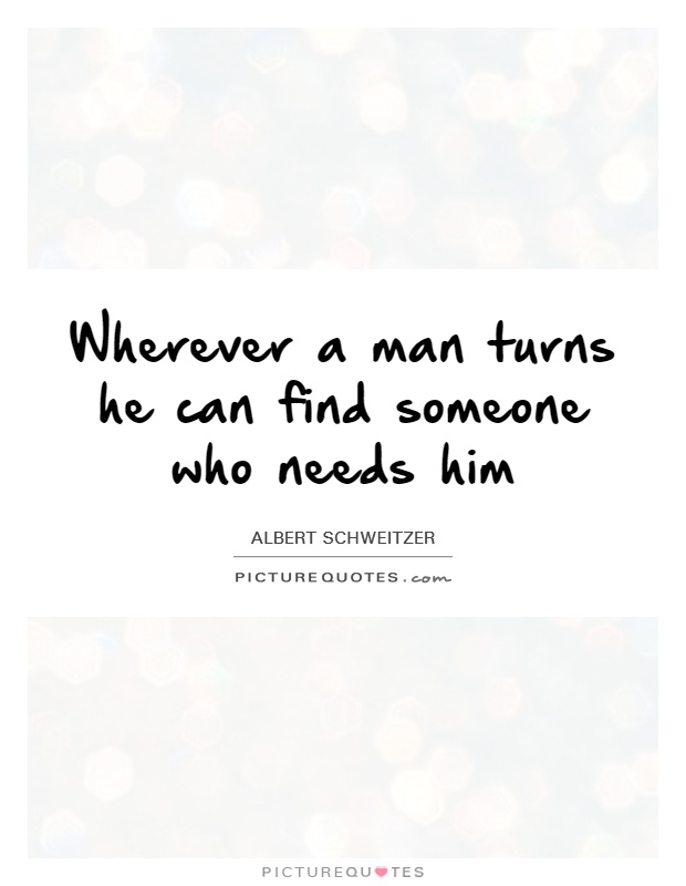 Wherever a man turns he can find someone who needs him Picture Quote #1